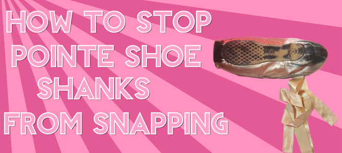 SNAPPING POINTE SHOE SHANKS (HOW TO STOP IT!)
